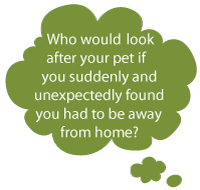 Who would look after your pet if you suddenly and unexpectedly found you had to be away from home?